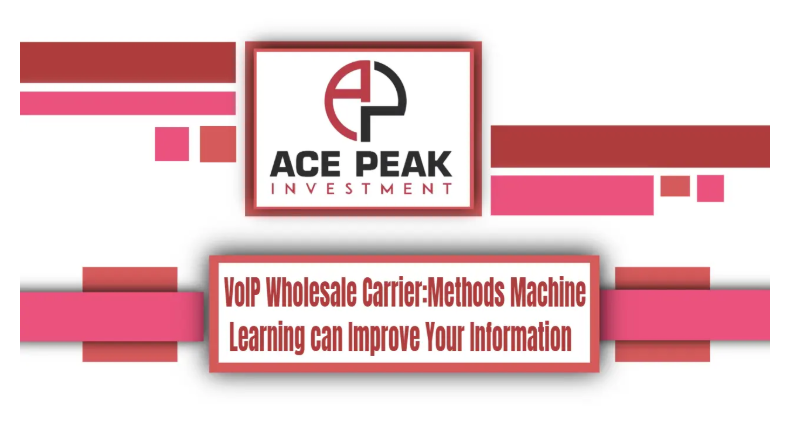 VoIP Wholesale Carrier: Methods Machine Learning can Improve Your Information - Ace Peak Investment