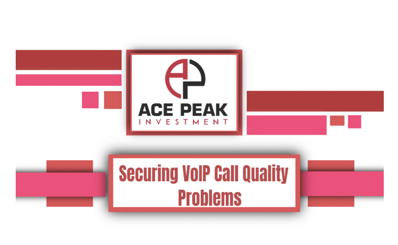 Securing VoIP Call Quality Problems - Ace Peak Investment