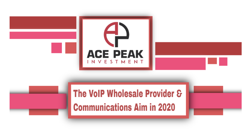 The VoIP Wholesale Provider & Communications Aim in 2020 - Ace Peak Investment