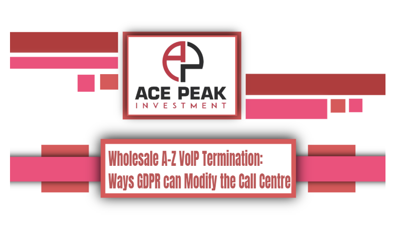 Wholesale A-Z VoIP Termination: Ways GDPR can Modify the Call Centre - Ace Peak Investment