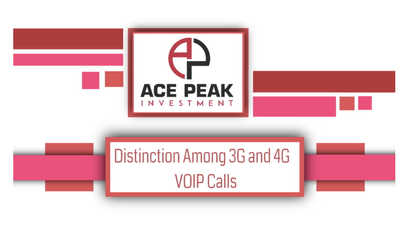 Distinction Among 3G and 4G VOIP Calls - Ace Peak Investment
