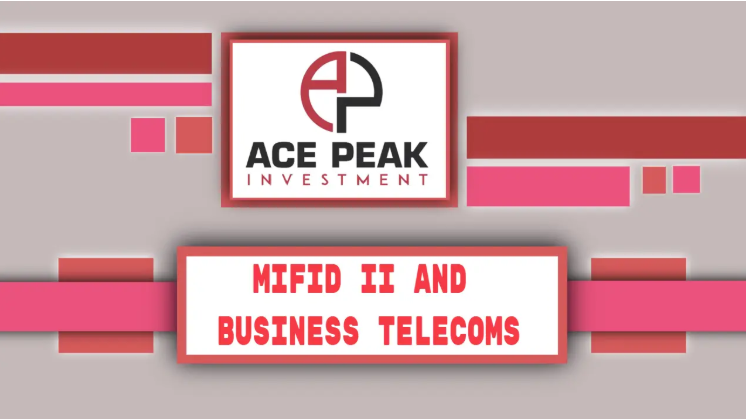 MiFID II and Business Telecoms - Ace Peak Investment
