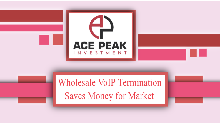 Wholesale VoIP Termination Saves Money for Market - Ace Peak Investment