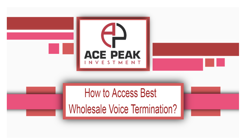 How to Access Best Wholesale Voice Termination? - Ace Peak Investment